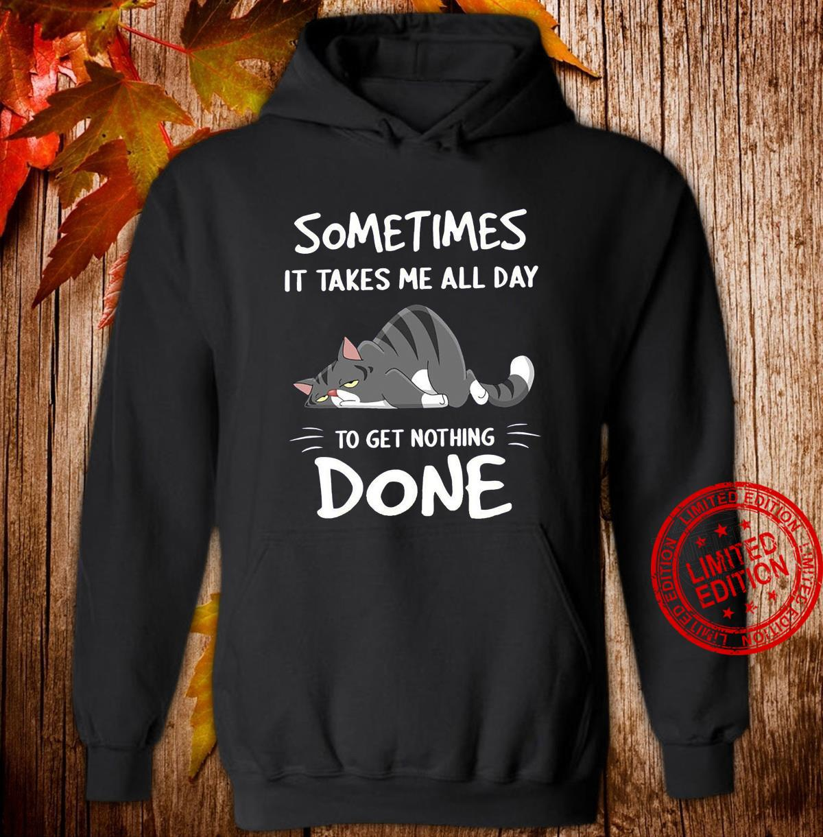 Cat Sometimes It Takes Me All Day To Get Nothing Done Shirt hoodie