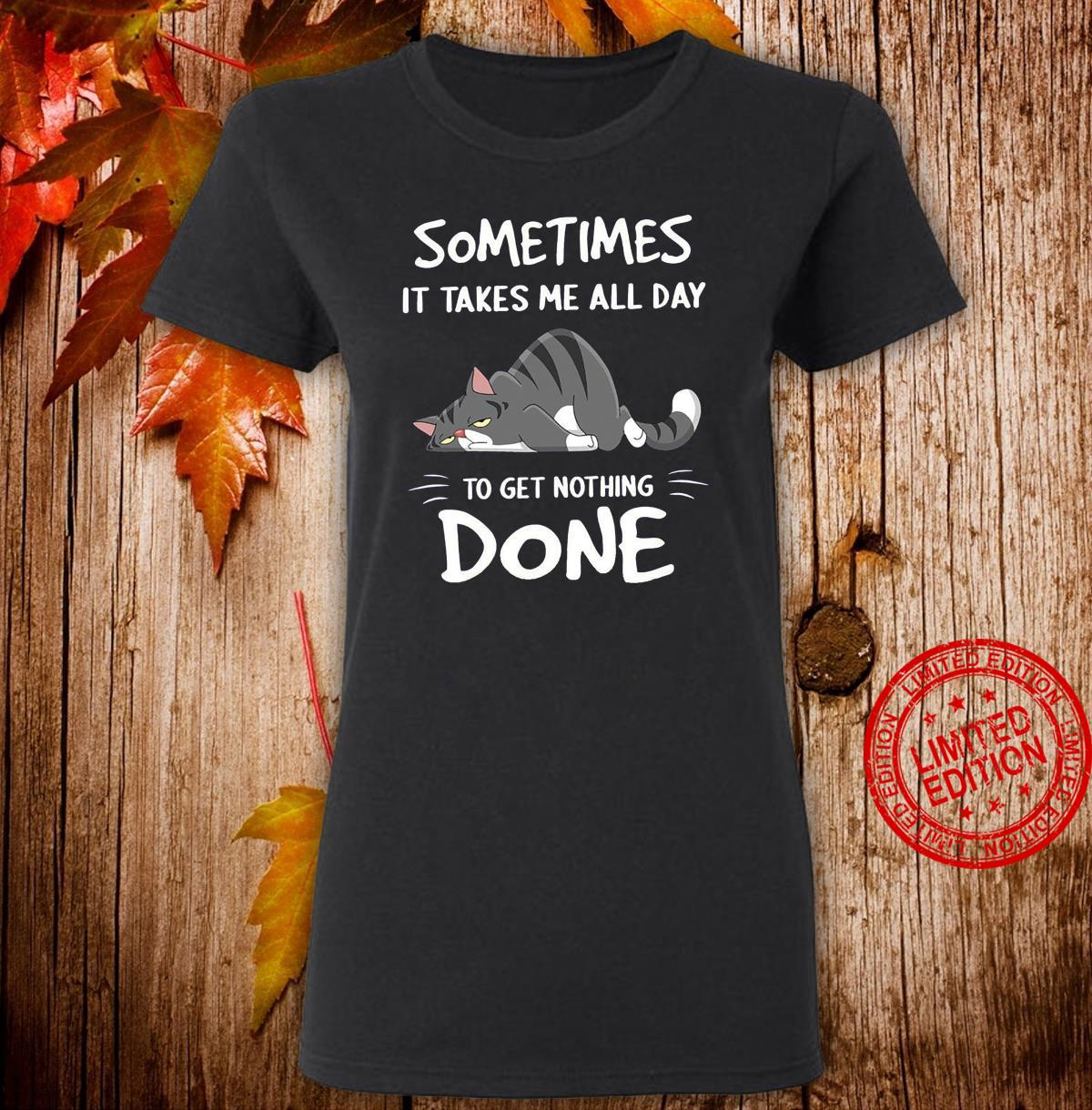 Cat Sometimes It Takes Me All Day To Get Nothing Done Shirt ladies tee
