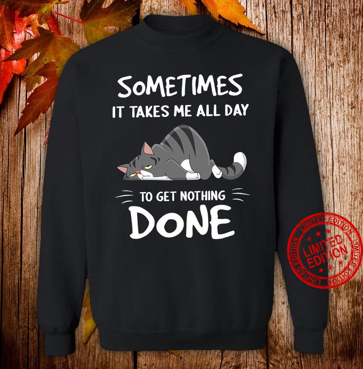Cat Sometimes It Takes Me All Day To Get Nothing Done Shirt sweater