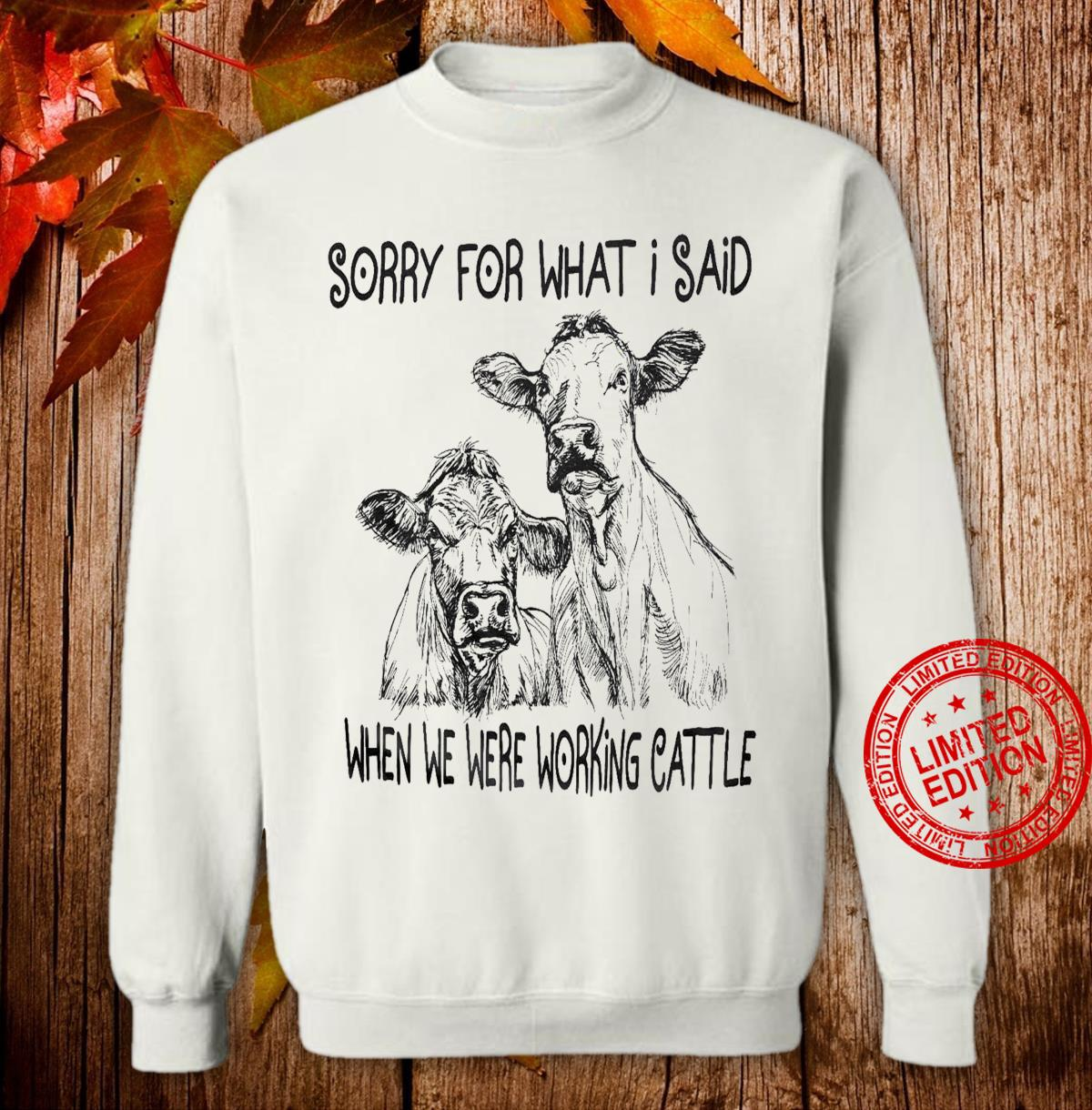Heifer Sorry For What I Said When We Were Working Cattle Shirt sweater