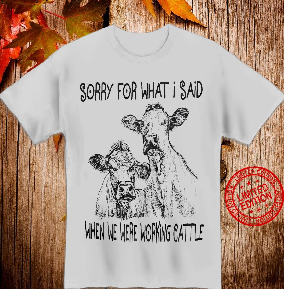 Heifer Sorry For What I Said When We Were Working Cattle Shirt