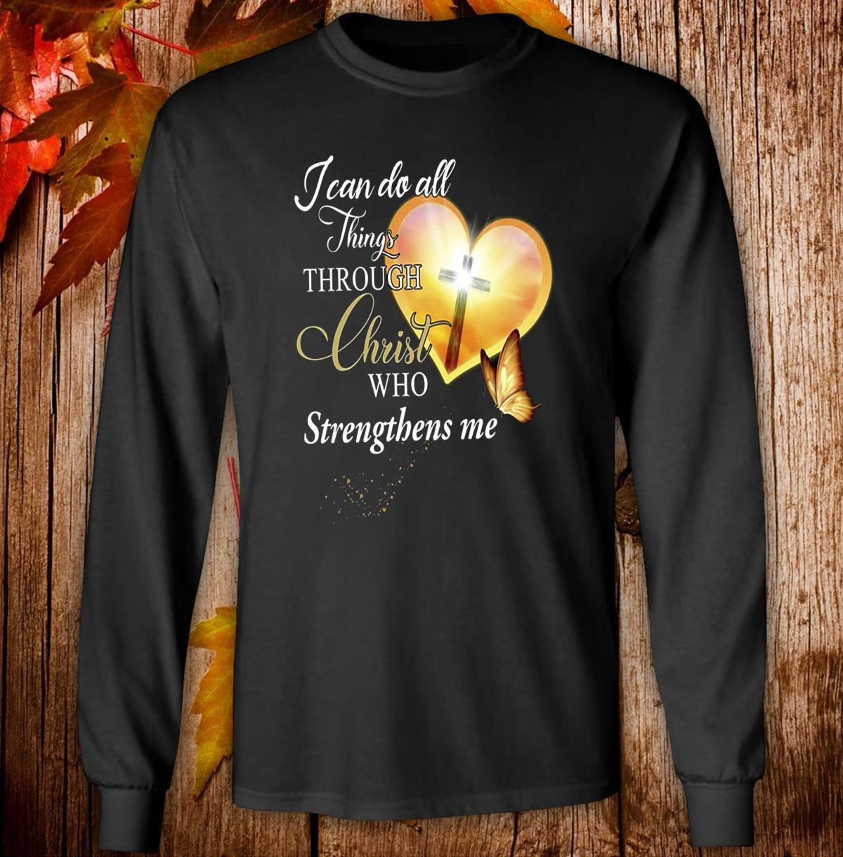 I Can Do All Things Through Christ Who Strengthens Me Shirt long sleeved