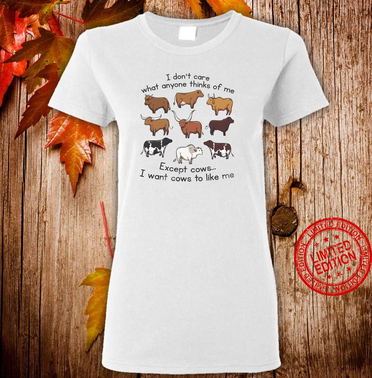 I Don't Care What Anyone Thinks Of Me Except Cows I Want Cows To Like Me Shirt ladies tee