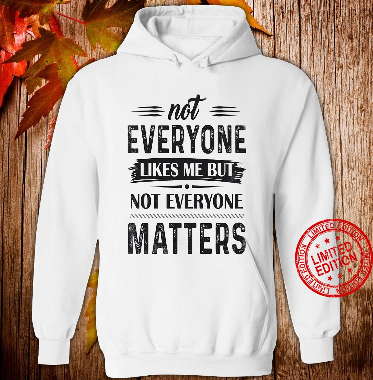 Not Everyone Likes Me But Not Everyone Matters Shirt hoodie
