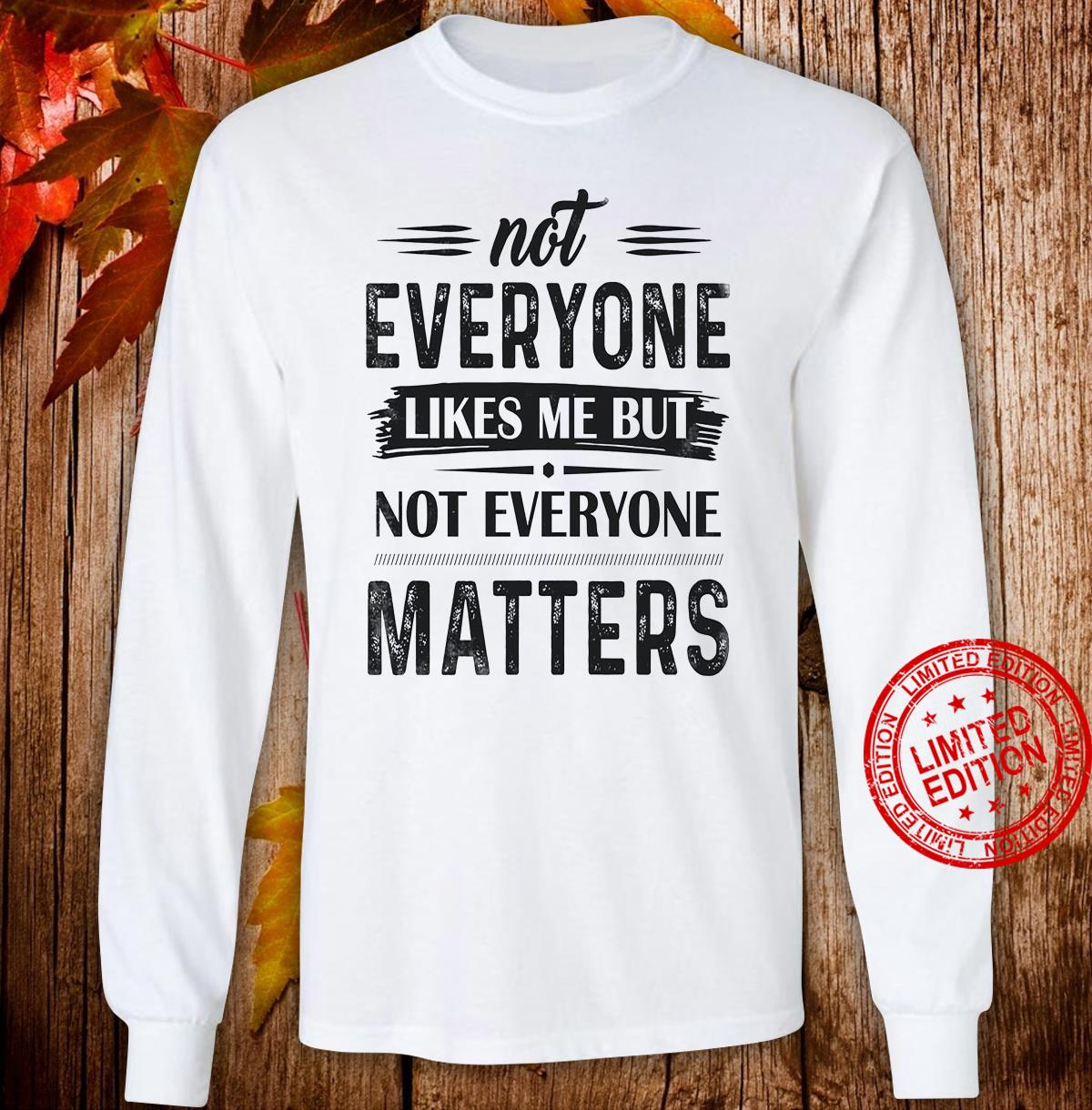 Not Everyone Likes Me But Not Everyone Matters Shirt long sleeved