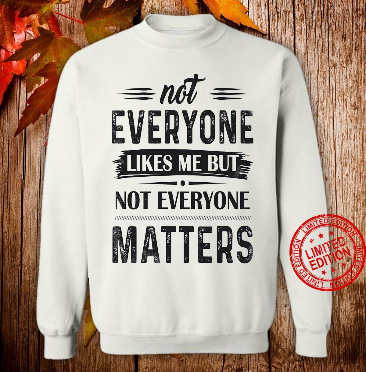 Not Everyone Likes Me But Not Everyone Matters Shirt sweater
